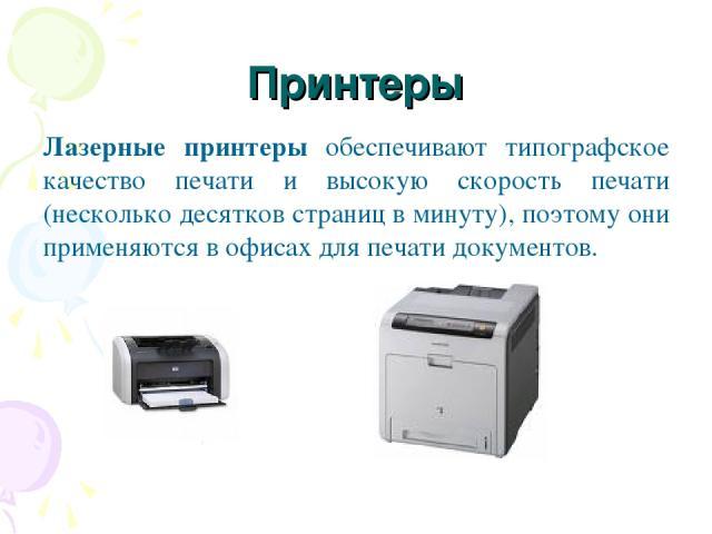 Принтеры Лазерные принтеры обеспечивают типографское качество печати и высокую скорость печати (несколько десятков страниц в минуту), поэтому они применяются в офисах для печати документов.