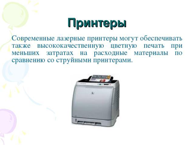 Принтеры Современные лазерные принтеры могут обеспечивать также высококачественную цветную печать при меньших затратах на расходные материалы по сравнению со струйными принтерами.