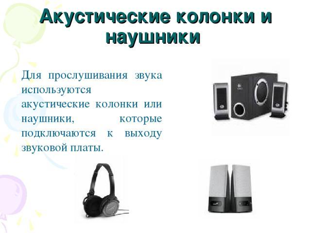 Акустические колонки и наушники Для прослушивания звука используются акустические колонки или наушники, которые подключаются к выходу звуковой платы.