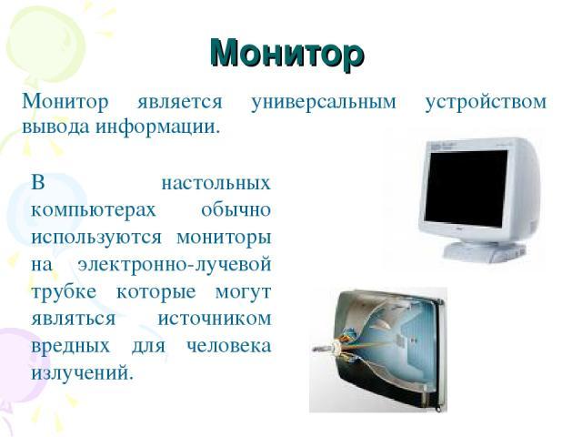 Монитор Монитор является универсальным устройством вывода информации. В настольных компьютерах обычно используются мониторы на электронно-лучевой трубке которые могут являться источником вредных для человека излучений.