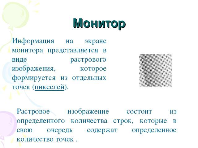 Монитор Информация на экране монитора представляется в виде растрового изображения, которое формируется из отдельных точек (пикселей). Растровое изображение состоит из определенного количества строк, которые в свою очередь содержат определенное коли…
