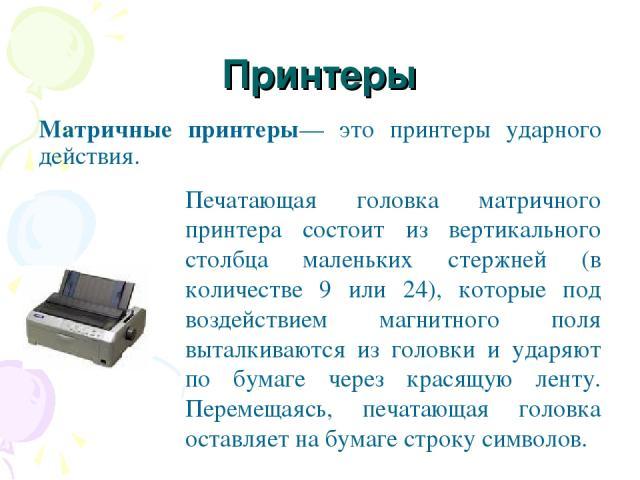 Принтеры Матричные принтеры— это принтеры ударного действия. Печатающая головка матричного принтера состоит из вертикального столбца маленьких стержней (в количестве 9 или 24), которые под воздействием магнитного поля выталкиваются из головки и удар…