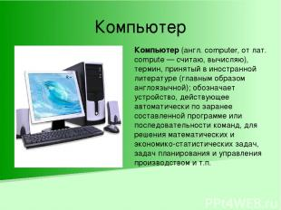 Компьютер Компьютер (англ. computer, от лат. compute — считаю, вычисляю), термин