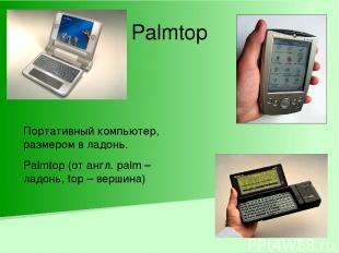 Palmtop Портативный компьютер, размером в ладонь. Palmtop (от англ. palm – ладон