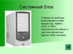 Системный блок Главное устройство, включающее в себя процессор, память (ОЗУ и ПЗ