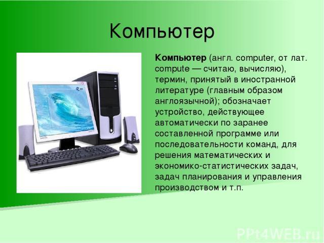 Компьютер Компьютер (англ. computer, от лат. compute — считаю, вычисляю), термин, принятый в иностранной литературе (главным образом англоязычной); обозначает устройство, действующее автоматически по заранее составленной программе или последовательн…