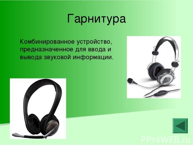 Гарнитура Комбинированное устройство, предназначенное для ввода и вывода звуковой информации.