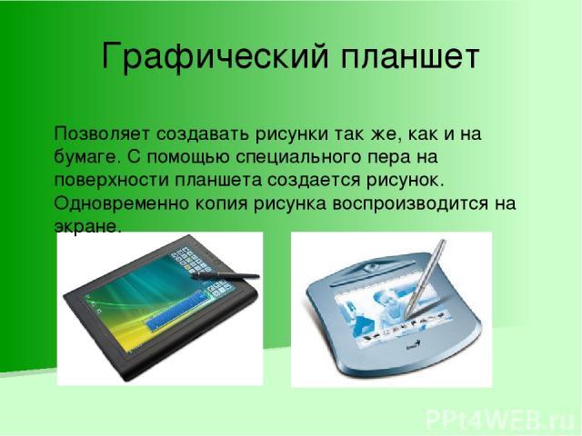 Графический планшет Позволяет создавать рисунки так же, как и на бумаге. С помощью специального пера на поверхности планшета создается рисунок. Одновременно копия рисунка воспроизводится на экране.