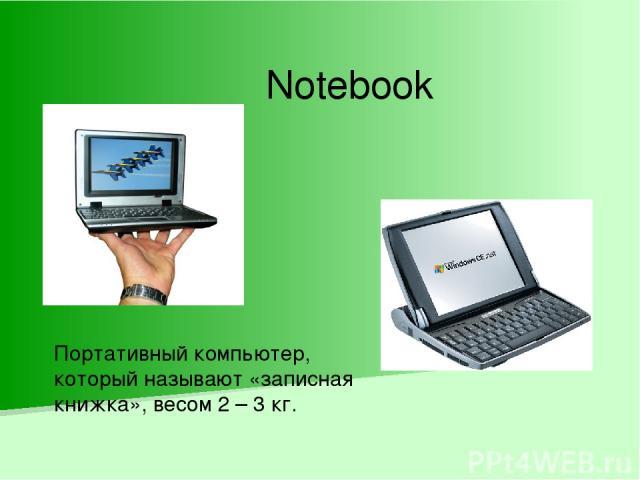 Notebook Портативный компьютер, который называют «записная книжка», весом 2 – 3 кг.