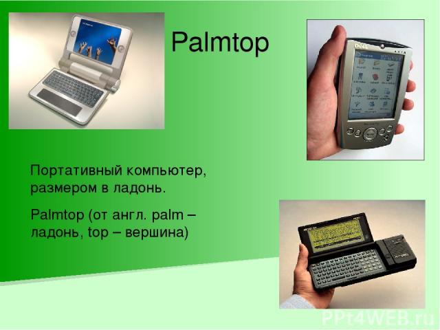 Palmtop Портативный компьютер, размером в ладонь. Palmtop (от англ. palm – ладонь, top – вершина)