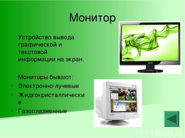 Монитор Устройство вывода графической и текстовой информации на экран. Мониторы бывают: Электронно-лучевые Жидкокристаллические Газоплазменные