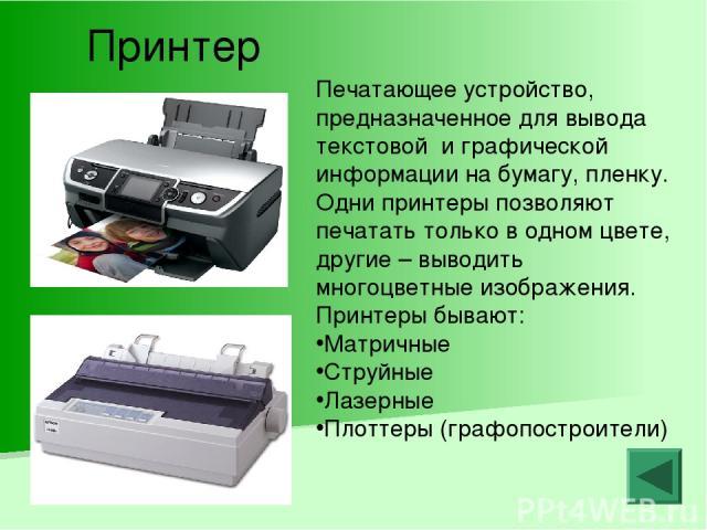 Принтер Печатающее устройство, предназначенное для вывода текстовой и графической информации на бумагу, пленку. Одни принтеры позволяют печатать только в одном цвете, другие – выводить многоцветные изображения. Принтеры бывают: Матричные Струйные Ла…
