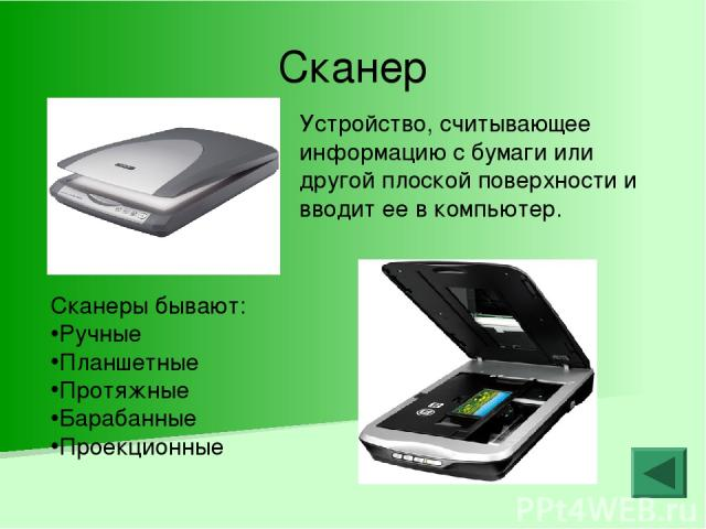 Сканер Устройство, считывающее информацию с бумаги или другой плоской поверхности и вводит ее в компьютер. Сканеры бывают: Ручные Планшетные Протяжные Барабанные Проекционные