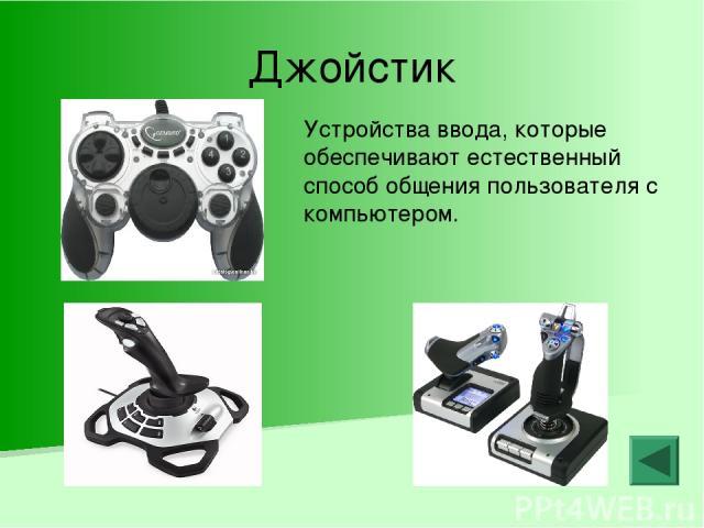Джойстик Устройства ввода, которые обеспечивают естественный способ общения пользователя с компьютером.