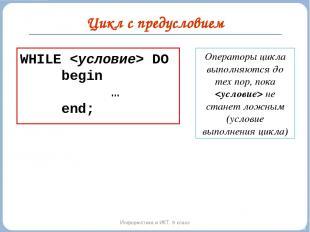 Цикл с предусловием Информатика и ИКТ. 9 класс WHILE DO begin … end; Операторы ц