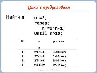 Цикл с предусловием Информатика и ИКТ. 9 класс n:=2; repeat n:=2*n-1; Until n>10