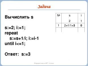 Задача Информатика и ИКТ. 9 класс Вычислить s s:=2; i:=1; repeat s:=s+1/i; i:=i-