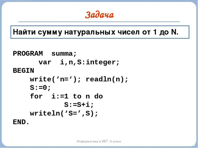 Задача Информатика и ИКТ. 9 класс Найти сумму натуральных чисел от 1 до N. PROGRAM summa; var i,n,S:integer; BEGIN write('n='); readln(n); S:=0; for i:=1 to n do S:=S+i; writeln('S=',S); END.