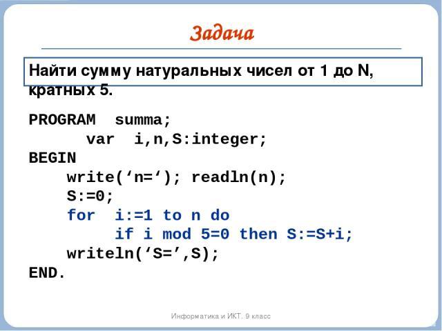 Задача Информатика и ИКТ. 9 класс Найти сумму натуральных чисел от 1 до N, кратных 5. PROGRAM summa; var i,n,S:integer; BEGIN write('n='); readln(n); S:=0; for i:=1 to n do if i mod 5=0 then S:=S+i; writeln('S=',S); END.