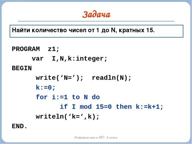 Задача Информатика и ИКТ. 9 класс Найти количество чисел от 1 до N, кратных 15. PROGRAM z1; var I,N,k:integer; BEGIN write('N='); readln(N); k:=0; for i:=1 to N do if I mod 15=0 then k:=k+1; writeln('k=',k); END.