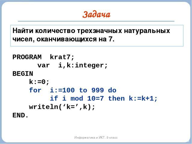 Задача Информатика и ИКТ. 9 класс Найти количество трехзначных натуральных чисел, оканчивающихся на 7. PROGRAM krat7; var i,k:integer; BEGIN k:=0; for i:=100 to 999 do if i mod 10=7 then k:=k+1; writeln('k=',k); END.