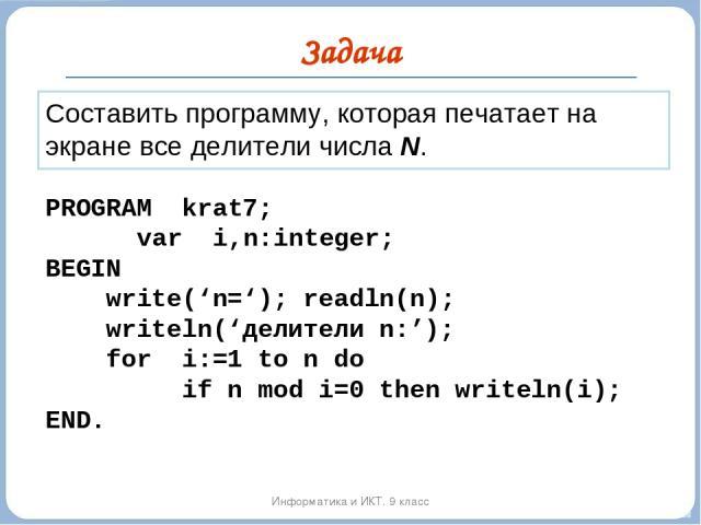 Задача Информатика и ИКТ. 9 класс Составить программу, которая печатает на экране все делители числа N. PROGRAM krat7; var i,n:integer; BEGIN write('n='); readln(n); writeln('делители n:'); for i:=1 to n do if n mod i=0 then writeln(i); END.