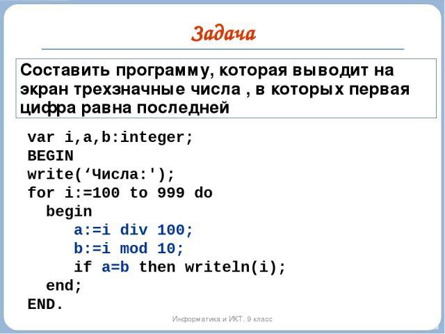 Задача Информатика и ИКТ. 9 класс Составить программу, которая выводит на экран трехзначные числа , в которых первая цифра равна последней var i,a,b:integer; BEGIN write('Числа:'); for i:=100 to 999 do begin a:=i div 100; b:=i mod 10; if a=b then wr…