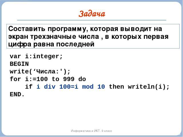 Задача Информатика и ИКТ. 9 класс Составить программу, которая выводит на экран трехзначные числа , в которых первая цифра равна последней var i:integer; BEGIN write('Числа:'); for i:=100 to 999 do if i div 100=i mod 10 then writeln(i); END.