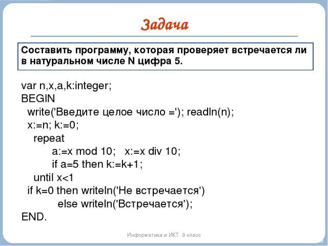 Задача Информатика и ИКТ. 9 класс Составить программу, которая проверяет встречается ли в натуральном числе N цифра 5. var n,x,a,k:integer; BEGIN write('Введите целое число ='); readln(n); x:=n; k:=0; repeat a:=x mod 10; x:=x div 10; if a=5 then k:=…