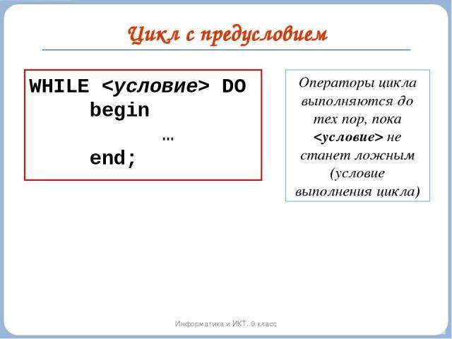 Цикл с предусловием Информатика и ИКТ. 9 класс WHILE DO begin … end; Операторы цикла выполняются до тех пор, пока не станет ложным (условие выполнения цикла)