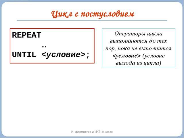 Цикл с постусловием Информатика и ИКТ. 9 класс REPEAT … UNTIL ; Операторы цикла выполняются до тех пор, пока не выполнится (условие выхода из цикла)