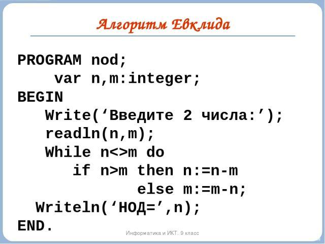 Информатика и ИКТ. 9 класс PROGRAM nod; var n,m:integer; BEGIN Write('Введите 2 числа:'); readln(n,m); While nm do if n>m then n:=n-m else m:=m-n; Writeln('НОД=',n); END. Алгоритм Евклида