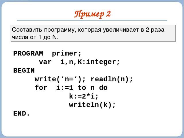 Пример 2 Составить программу, которая увеличивает в 2 раза числа от 1 до N. PROGRAM primer; var i,n,K:integer; BEGIN write('n='); readln(n); for i:=1 to n do k:=2*i; writeln(k); END.
