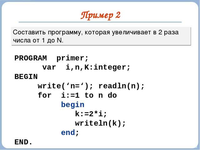 Пример 2 Составить программу, которая увеличивает в 2 раза числа от 1 до N. PROGRAM primer; var i,n,K:integer; BEGIN write('n='); readln(n); for i:=1 to n do begin k:=2*i; writeln(k); end; END.