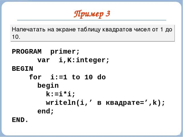 Пример 3 Напечатать на экране таблицу квадратов чисел от 1 до 10. PROGRAM primer; var i,K:integer; BEGIN for i:=1 to 10 do begin k:=i*i; writeln(i,' в квадрате=',k); end; END.