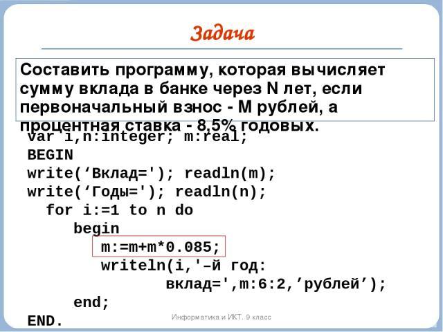 Задача Информатика и ИКТ. 9 класс Составить программу, которая вычисляет сумму вклада в банке через N лет, если первоначальный взнос - М рублей, а процентная ставка - 8,5% годовых. var i,n:integer; m:real; BEGIN write('Вклад='); readln(m); write('Го…