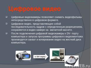 Цифровое видео Цифровые видеокамеры позволяют снимать видеофильмы непосредственн