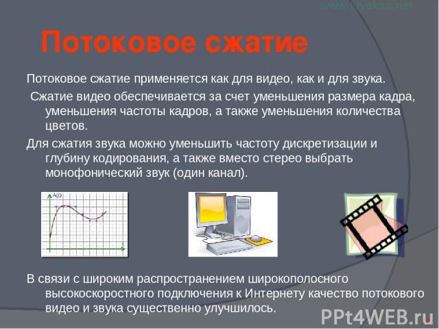 Потоковое сжатие Потоковое сжатие применяется как для видео, как и для звука. Сжатие видео обеспечивается за счет уменьшения размера кадра, уменьшения частоты кадров, а также уменьшения количества цветов. Для сжатия звука можно уменьшить частоту дис…