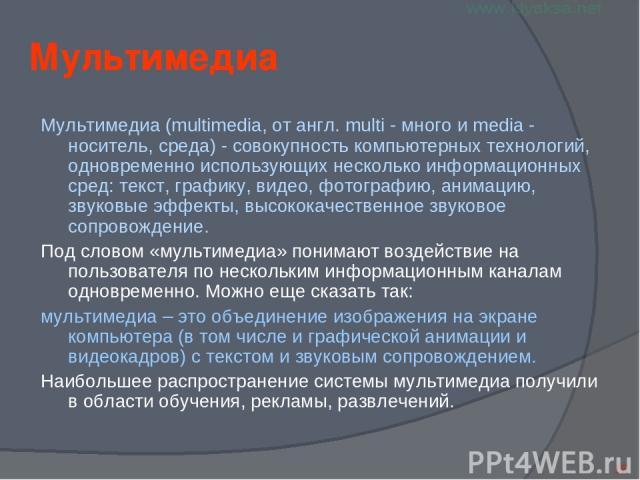 Мультимедиа Мультимедиа (multimedia, от англ. multi - много и media - носитель, среда) - совокупность компьютерных технологий, одновременно использующих несколько информационных сред: текст, графику, видео, фотографию, анимацию, звуковые эффекты, вы…