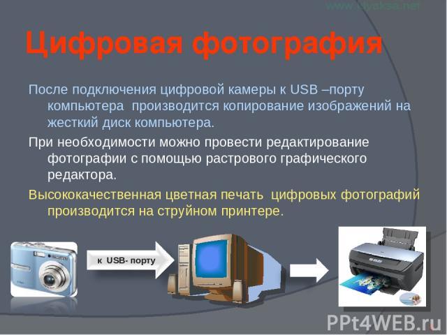Цифровая фотография После подключения цифровой камеры к USB –порту компьютера производится копирование изображений на жесткий диск компьютера. При необходимости можно провести редактирование фотографии с помощью растрового графического редактора. Вы…