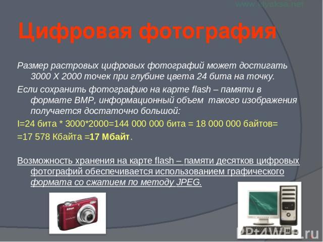 Цифровая фотография Размер растровых цифровых фотографий может достигать 3000 X 2000 точек при глубине цвета 24 бита на точку. Если сохранить фотографию на карте flash – памяти в формате BMP, информационный объем такого изображения получается достат…