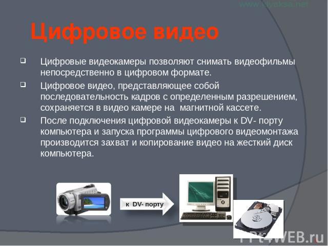 Цифровое видео Цифровые видеокамеры позволяют снимать видеофильмы непосредственно в цифровом формате. Цифровое видео, представляющее собой последовательность кадров с определенным разрешением, сохраняется в видео камере на магнитной кассете. После п…