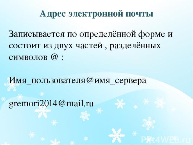 Адрес электронной почты Записывается по определённой форме и состоит из двух частей , разделённых символов @ : Имя_пользователя@имя_сервера gremori2014@mail.ru ОБРАЗЕЦ ЗАГОЛОВКА
