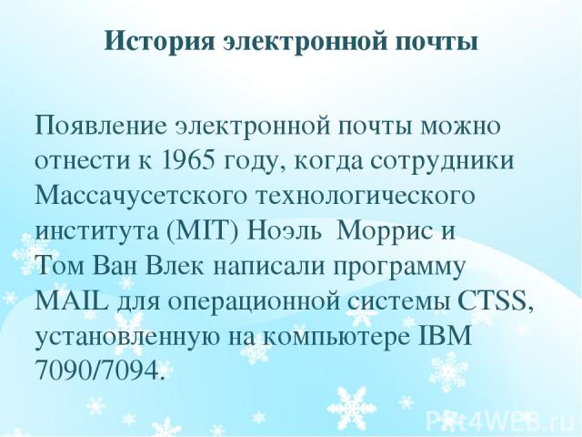 История электронной почты Появление электронной почты можно отнести к 1965 году, когда сотрудники Массачусетского технологического института (MIT) Ноэль Моррис и Том Ван Влек написали программу MAIL для операционной системы CTSS, установленную на ко…