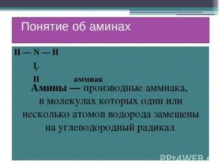 Понятие об аминах Н — N — H │ H аммиак Амины — производные аммиака, в молекулах