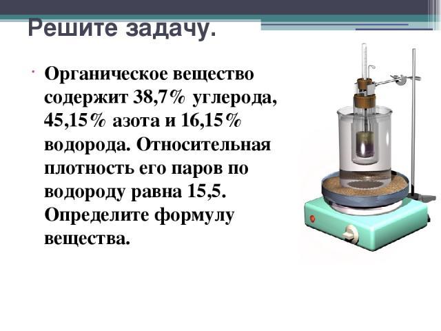 Решите задачу. Органическое вещество содержит 38,7% углерода, 45,15% азота и 16,15% водорода. Относительная плотность его паров по водороду равна 15,5. Определите формулу вещества.