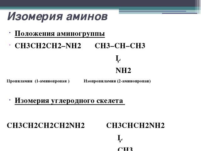 Изомерия аминов Положения аминогруппы CH3CH2CH2–NH2 CH3–CH–CH3 │ NH2 Пропиламин (1-аминопропан ) Изопропиламин (2-аминопропан) Изомерия углеродного скелета CH3CH2CH2CH2NH2 CH3CHCH2NH2 │ CH3 Бутиламин (1-аминобутан) Изобутиламин (1-амино-2- метилпропан)