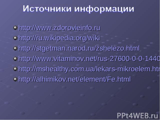 http://www.zdorovieinfo.ru http://ru.wikipedia.org/wiki http://stgetman.narod.ru/zshelezo.html http://www.vitaminov.net/rus-27600-0-0-14408.html http://mshealthy.com.ua/lekars-mikroelem.htm http://alhimikov.net/element/Fe.html