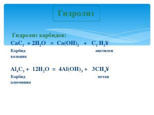 Гидролиз карбидов: CaC2 + 2H2O = Ca(OH)2 + C2 H2↑ Карбид ацетилен кальция Al4C3