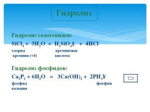 Гидролиз галогенидов: SiCl4 + 3H2O = H2SiO4↓ + 4HСl хлорид кремниевая кремния (+